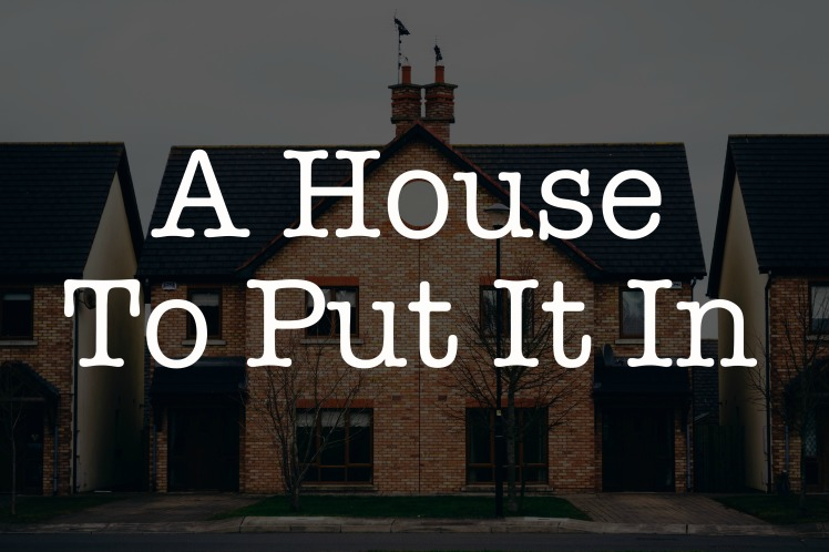 a house to put it in